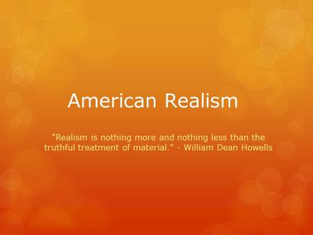 American Realism Realism is nothing more and nothing less than the truthful treatment of material. - William Dean Howells.