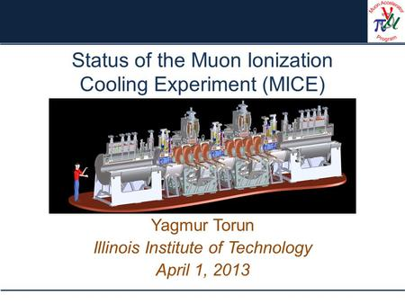 Status of the Muon Ionization Cooling Experiment (MICE) Yagmur Torun Illinois Institute of Technology April 1, 2013.