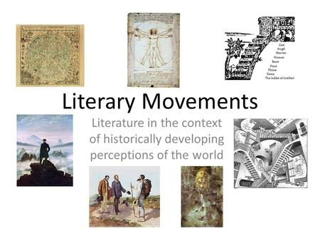 Literary Movements Literature in the context of historically developing perceptions of the world.