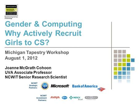 Gender & Computing Why Actively Recruit Girls to CS? Joanne McGrath Cohoon UVA Associate Professor NCWIT Senior Research Scientist Michigan Tapestry Workshop.
