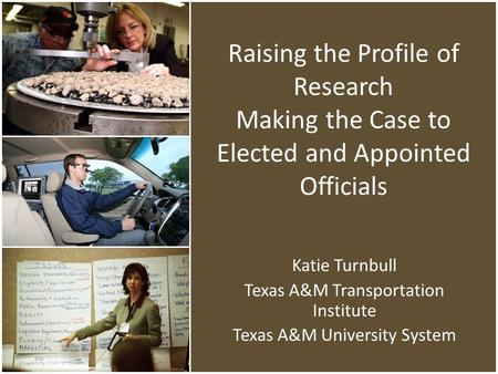 Raising the Profile of Research Making the Case to Elected and Appointed Officials Katie Turnbull Texas A&M Transportation Institute Texas A&M University.