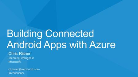 Building Connected Android Apps with Azure Chris Risner Technical Evangelist