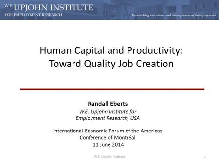 Human Capital and Productivity: Toward Quality Job Creation Randall Eberts W.E. Upjohn Institute for Employment Research, USA International Economic Forum.