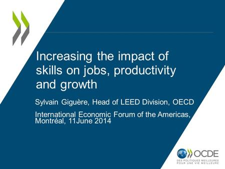 Increasing the impact of skills on jobs, productivity and growth Sylvain Giguère, Head of LEED Division, OECD International Economic Forum of the Americas,