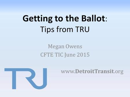 Getting to the Ballot : Tips from TRU Megan Owens CFTE TIC June 2015 www.DetroitTransit.org.