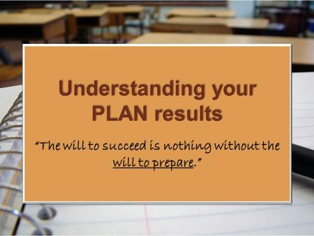 "Understanding your PLAN results ""The will to succeed is nothing without the will to prepare."""