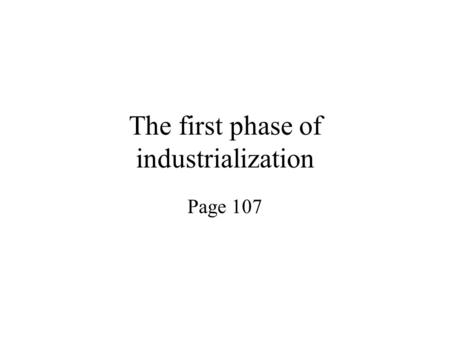 The first phase of industrialization Page 107. Industrialization Change from cottage industry to factory production.
