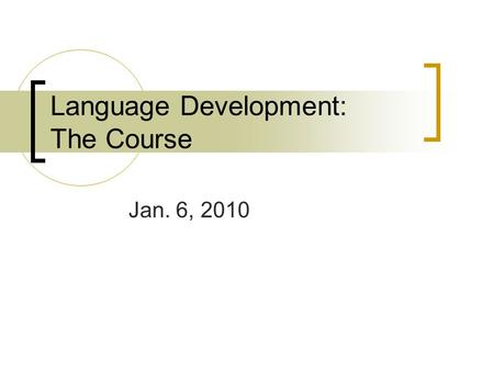 Language Development: The Course Jan. 6, 2010. The Course Designed to give students a comprehensive understanding of language development, primarily in.