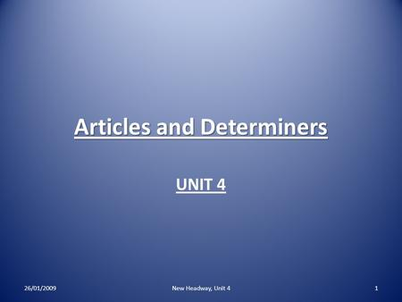 Articles and Determiners UNIT 4 26/01/2009New Headway, Unit 41.