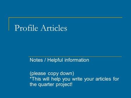 Profile Articles Notes / Helpful information (please copy down) *This will help you write your articles for the quarter project!
