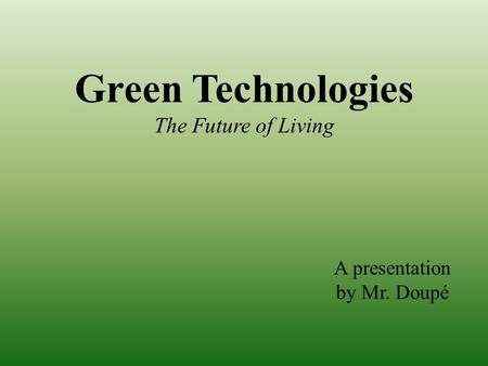 Green Technologies The Future of Living A presentation by Mr. Doupé.