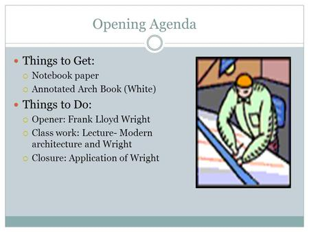 Opening Agenda Things to Get:  Notebook paper  Annotated Arch Book (White) Things to Do:  Opener: Frank Lloyd Wright  Class work: Lecture- Modern architecture.