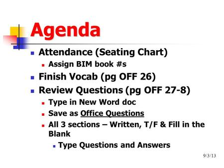 Agenda Attendance (Seating Chart) Assign BIM book #s Finish Vocab (pg OFF 26) Review Questions (pg OFF 27-8) Type in New Word doc Save as Office Questions.