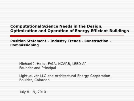 Computational Science Needs in the Design, Optimization and Operation of Energy Efficient Buildings Michael J. Holtz, FAIA, NCARB, LEED AP Founder and.