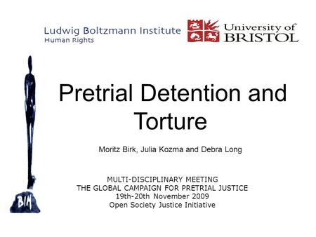Pretrial Detention and Torture Moritz Birk, Julia Kozma and Debra Long MULTI-DISCIPLINARY MEETING THE GLOBAL CAMPAIGN FOR PRETRIAL JUSTICE 19th-20th November.