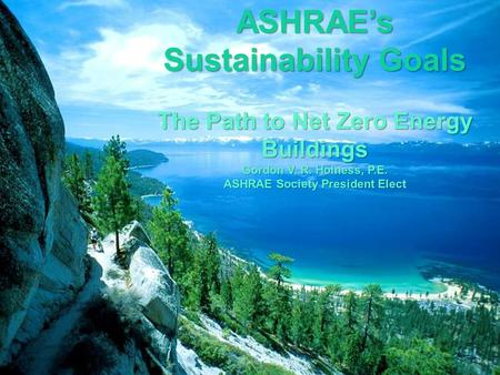 ASHRAE's Sustainability Goals The Path to Net Zero Energy Buildings Gordon V. R. Holness, P.E. ASHRAE Society President Elec ASHRAE Society President Elect.
