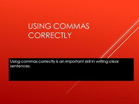 USING COMMAS CORRECTLY Using commas correctly is an important skill in writing clear sentences. LV4 Commas.ppt.