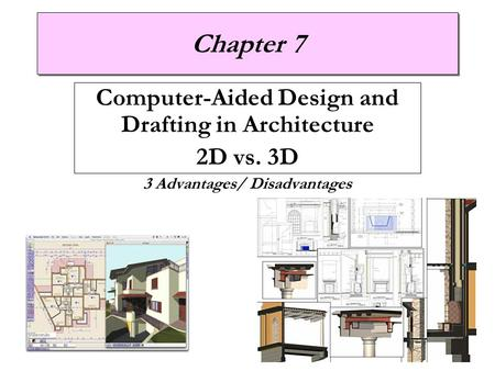 Chapter 7 Computer-Aided Design and Drafting in Architecture 2D vs. 3D 3 Advantages/ Disadvantages.