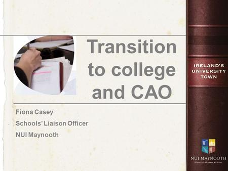 Transition to college and CAO Fiona Casey Schools' Liaison Officer NUI Maynooth.