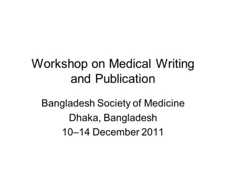 Workshop on Medical Writing and Publication Bangladesh Society of Medicine Dhaka, Bangladesh 10–14 December 2011.
