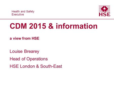 Health and Safety Executive Health and Safety Executive CDM 2015 & information a view from HSE Louise Brearey Head of Operations HSE London & South-East.