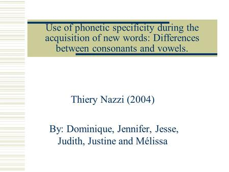 Use of phonetic specificity during the acquisition of new words: Differences between consonants and vowels. Thiery Nazzi (2004) By: Dominique, Jennifer,