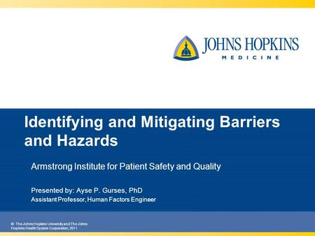 © The Johns Hopkins University and The Johns Hopkins Health System Corporation, 2011 Identifying and Mitigating Barriers and Hazards Armstrong Institute.