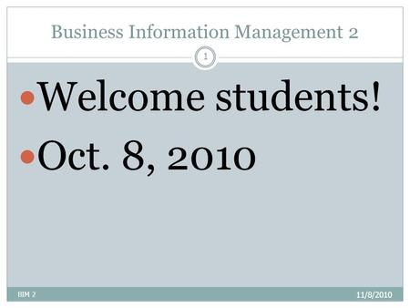 Business Information Management 2 11/8/2010 BIM 2 1 Welcome students! Oct. 8, 2010.