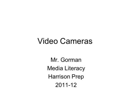 Video Cameras Mr. Gorman Media Literacy Harrison Prep 2011-12.