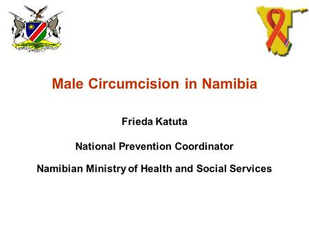 Male Circumcision in Namibia Frieda Katuta National Prevention Coordinator Namibian Ministry of Health and Social Services.