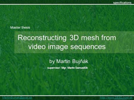 Reconstructing 3D mesh from video image sequences supervisor : Mgr. Martin Samuelčik by Martin Bujňák specifications Master thesis