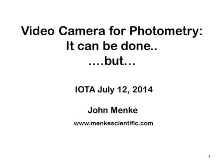1 Video Camera for Photometry: It can be done.. ….but… IOTA July 12, 2014 John Menke x x x www.menkescientific.com.