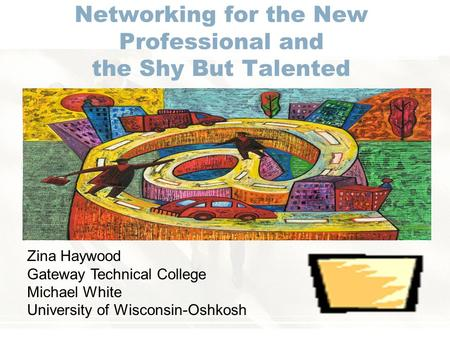 Networking for the New Professional and the Shy But Talented Zina Haywood Gateway Technical College Michael White University of Wisconsin-Oshkosh.