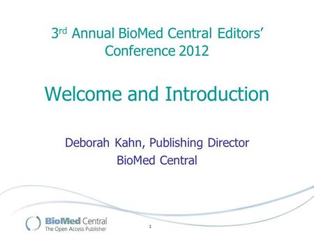 1 3 rd Annual BioMed Central Editors' Conference 2012 Welcome and Introduction Deborah Kahn, Publishing Director BioMed Central.