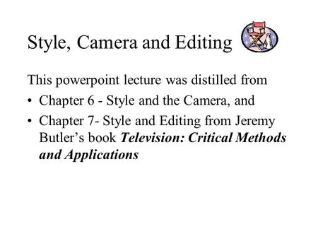 Style, Camera and Editing This powerpoint lecture was distilled from Chapter 6 - Style and the Camera, and Chapter 7- Style and Editing from Jeremy Butler's.