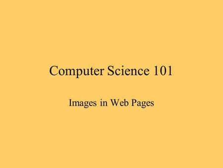 Computer Science 101 Images in Web Pages. Image Files Two common formats, GIF and JPEG GIF images are more flexible for use as icons JPEG images are sharper.