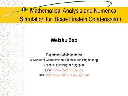 Mathematical Analysis and Numerical Simulation for Bose-Einstein Condensation Weizhu Bao Department of Mathematics & Center of Computational Science and.