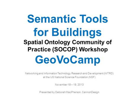 Semantic Tools for Buildings Spatial Ontology Community of Practice (SOCOP) Workshop GeoVoCamp Networking and Information Technology Research and Development.