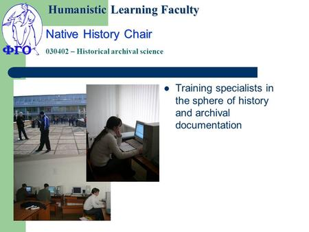 Native History Chair 030402 – Historical archival science Training specialists in the sphere of history and archival documentation Humanistic Learning.