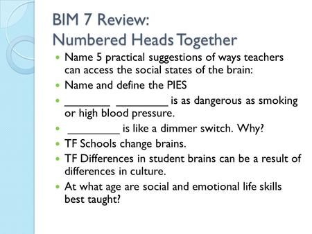 BIM 7 Review: Numbered Heads Together Name 5 practical suggestions of ways teachers can access the social states of the brain: Name and define the PIES.
