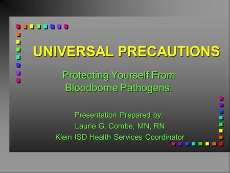 UNIVERSAL PRECAUTIONS Protecting Yourself From Bloodborne Pathogens. Presentation Prepared by: Laurie G. Combe, MN, RN Laurie G. Combe, MN, RN Klein ISD.