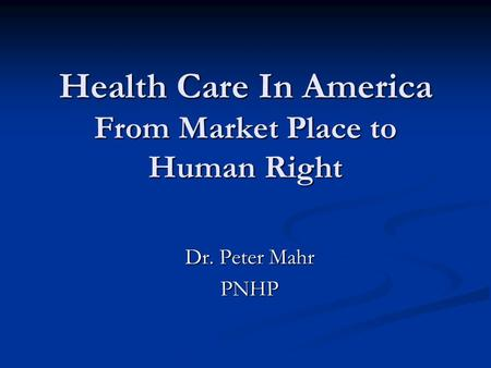 Health Care In America From Market Place to Human Right Dr. Peter Mahr PNHP.