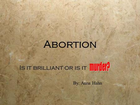 Abortion Is it brilliant or is it By: Anna Hahn. My Opinion My opinion on abortion is that it is simply murder. You never know who that child could grow.