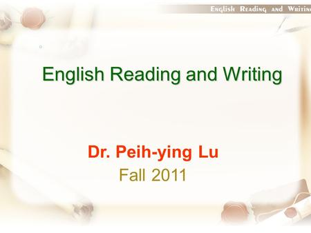 English Reading and Writing Dr. Peih-ying Lu Fall 2011.