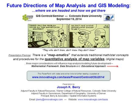 Future Directions of Map Analysis and GIS Modeling: …where we are headed and how we get there Presentation by Joseph K. Berry Adjunct Faculty in Natural.