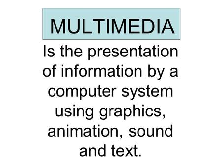MULTIMEDIA Is the presentation of information by a computer system using graphics, animation, sound and text.