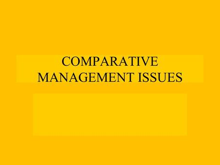 COMPARATIVE MANAGEMENT ISSUES. Macro/Micro Issues MACRO ISSUES Industrialization Level Economic system Political History and System Regional Integration.