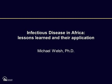 Infectious Disease in Africa: lessons learned and their application Michael Welsh, Ph.D.