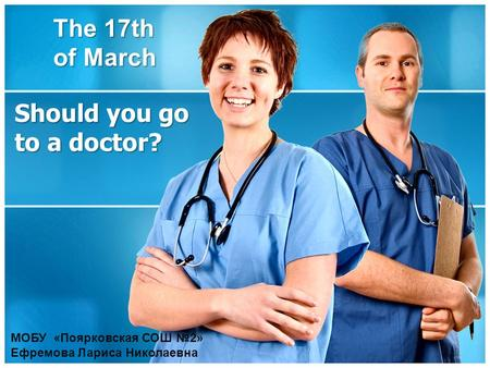 Should you go to a doctor? The 17th of March МОБУ «Поярковская СОШ №2» Ефремова Лариса Николаевна.