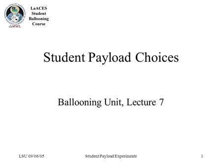LSU 09/06/05Student Payload Experiments1 Student Payload Choices Ballooning Unit, Lecture 7.
